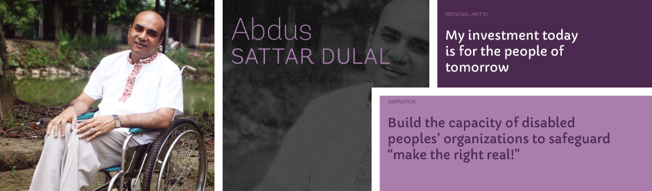 "Abdus Sattar Dulal, Personal motto: My investment today is for the people of tomorrow. Aspiration: Build the capacity of disabled peoples' organizations to safeguard ""make the right real!"""