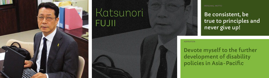 Katsunori Fujii, Personal motto: Be consistent, be true to principles and never give up! Aspiration: Devote myself to the further development of disability policies in Asia-Pacific.