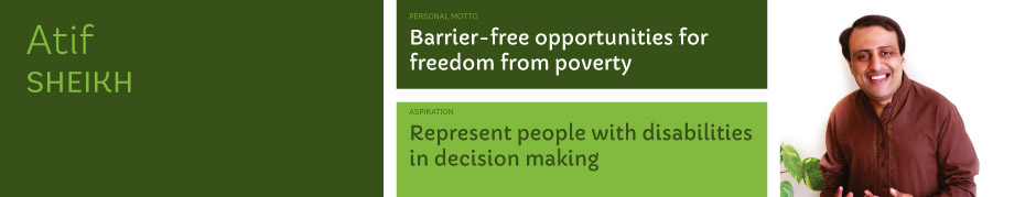 Atif Sheikh, Personal motto: Barrier-free opportunities for freedom from poverty. Aspiration: Represent people with disabilities in decision making.