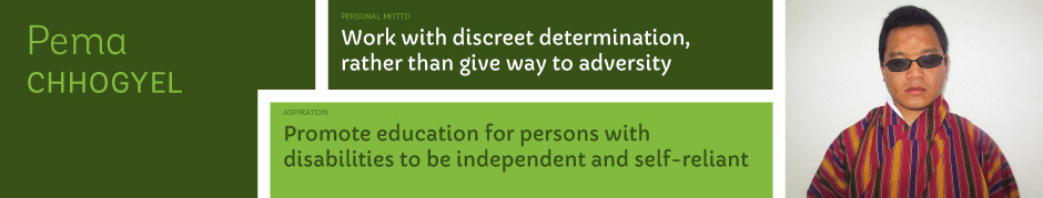Pema Chhogyel, Personal motto: Work with discreet determination, rather than give way to adversity. Aspiration: Promote education for persons with disabilities to be independent and self-reliant