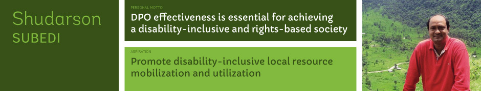 Shudarson Subedi, Personal motto: DPO effectiveness is essential for achieving a disability-inclusive and rights-based society. Aspiration: Promote disability-inclusive local resource mobilization and utilization.